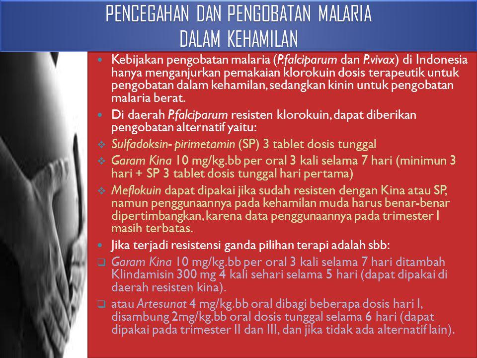 PENCEGAHAN DAN PENGOBATAN MALARIA DALAM KEHAMILAN Kebijakan pengobatan malaria (P.falciparum dan P.vivax) di Indonesia hanya menganjurkan pemakaian kl