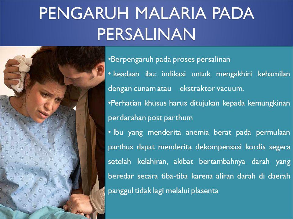 PENGARUH MALARIA PADA PERSALINAN Berpengaruh pada proses persalinan keadaan ibu: indikasi untuk mengakhiri kehamilan dengan cunam atau ekstraktor vacu
