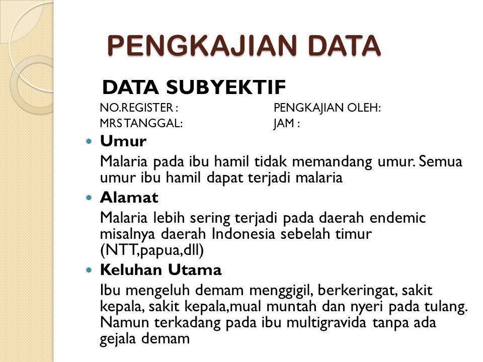 PENGKAJIAN DATA DATA SUBYEKTIF NO.REGISTER : PENGKAJIAN OLEH: MRS TANGGAL: JAM : Umur Malaria pada ibu hamil tidak memandang umur. Semua umur ibu hami