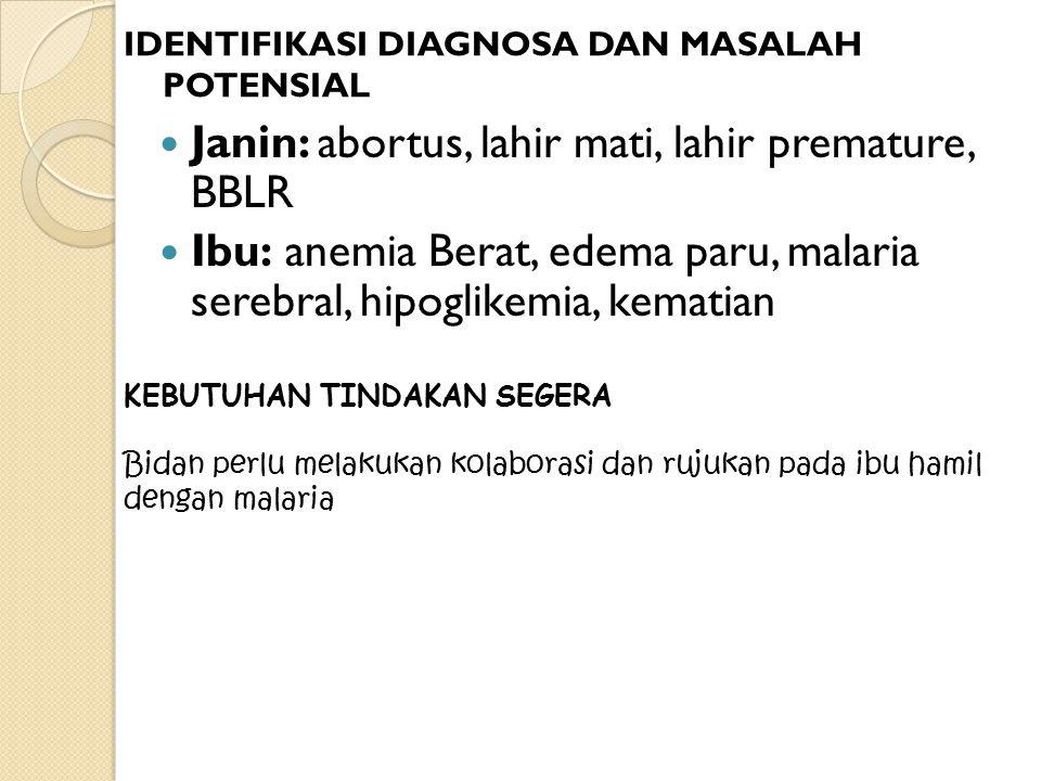 IDENTIFIKASI DIAGNOSA DAN MASALAH POTENSIAL Janin: abortus, lahir mati, lahir premature, BBLR Ibu: anemia Berat, edema paru, malaria serebral, hipogli
