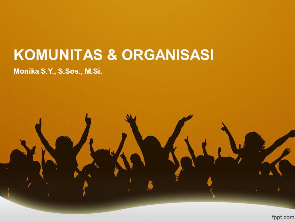 KOMUNITAS & ORGANISASI Monika S.Y., S.Sos., M.Si.