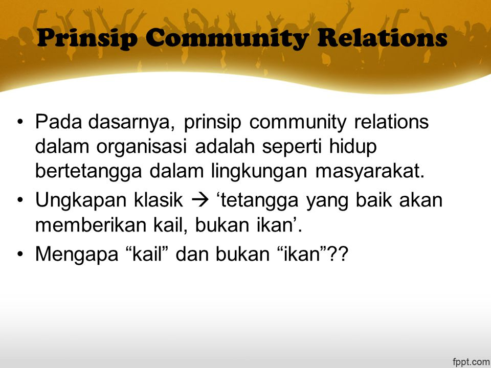 Prinsip Community Relations Pada dasarnya, prinsip community relations dalam organisasi adalah seperti hidup bertetangga dalam lingkungan masyarakat.