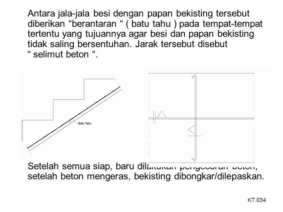 Tulangan/pembesian : ukuran penampang tulangan/pembesian didasari atas perhitungan/perencanaan dan pada umumnya untuk konstruksi tangga beton bertulang dipergunakan ; untuk pelat tangga : tulangan utama/pokok ; Ø 8, Ø 10, Ø 12, D.12 tulangan pembagi; Ø 8, Ø 10 untuk balok : tulangan utama: D.13, D.16, D.19 beugel/sengkang; Ø 8, Ø10 untuk anak tangga : tulangan utama: Ø10, Ø 12, D.12 tulangan pembagi: Ø 8, Ø 10 KT.035