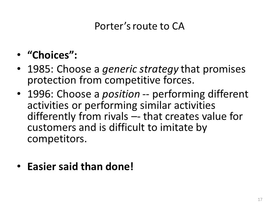 "17 Porter's route to CA ""Choices"": 1985: Choose a generic strategy that promises protection from competitive forces. 1996: Choose a position -- perfor"
