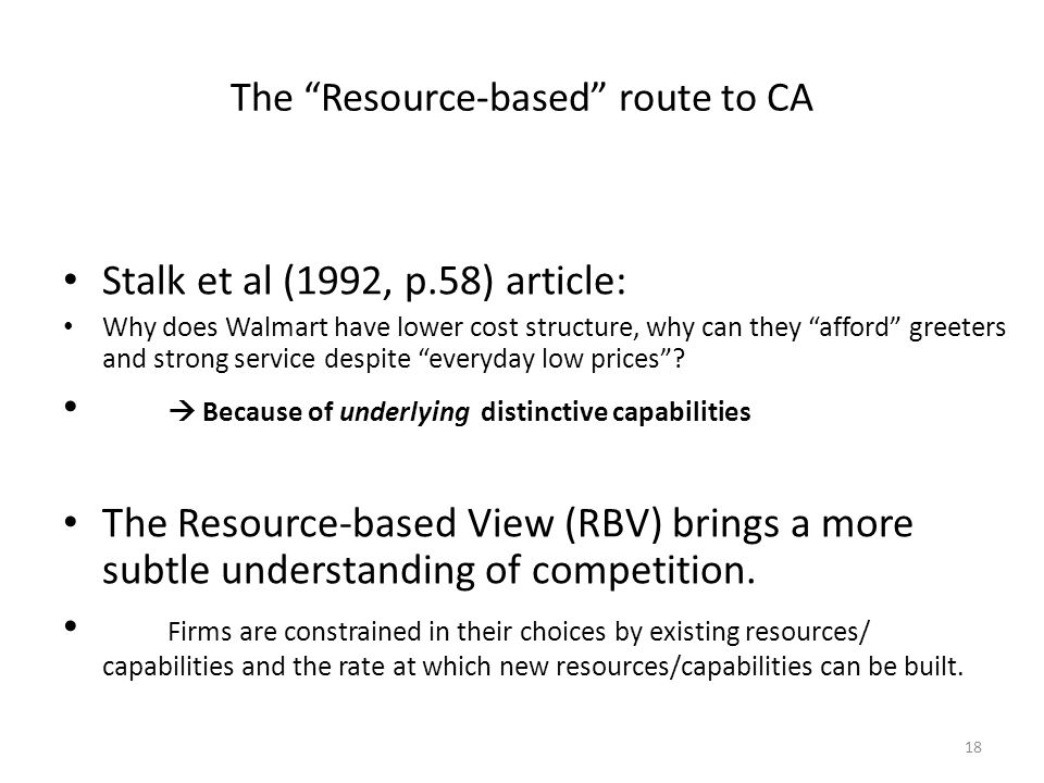 18 The Resource-based route to CA Stalk et al (1992, p.58) article: Why does Walmart have lower cost structure, why can they afford greeters and strong service despite everyday low prices .