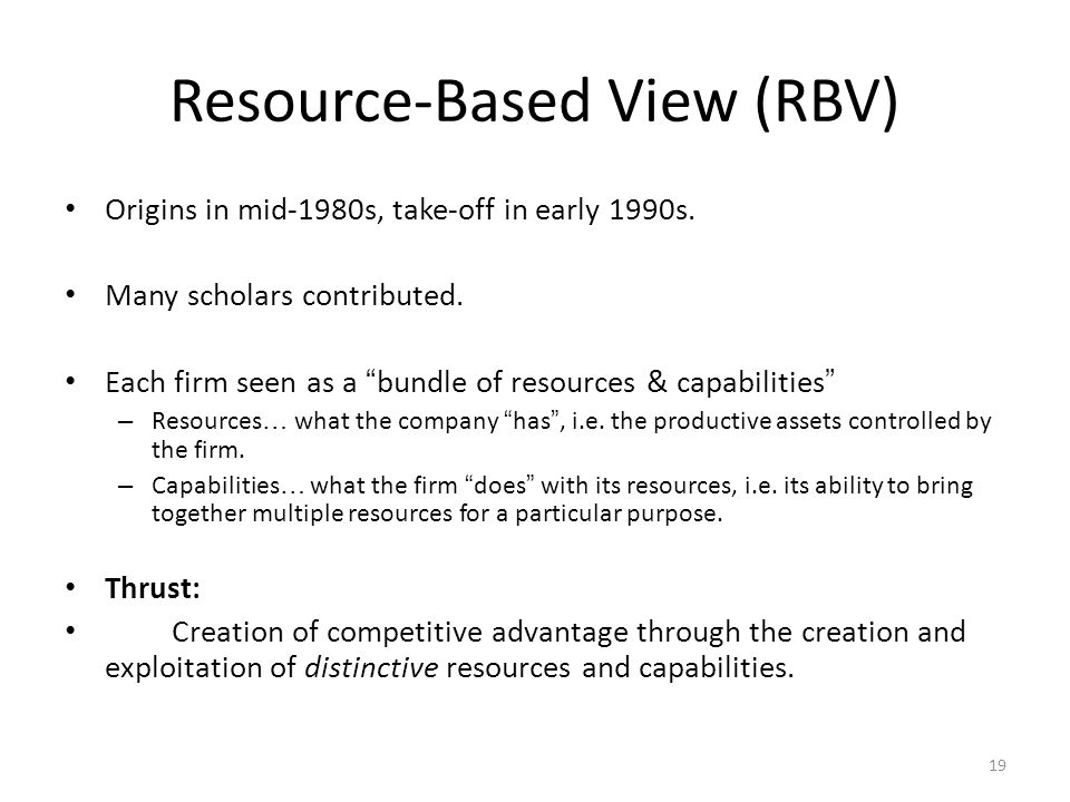 "19 Resource-Based View (RBV) Origins in mid-1980s, take-off in early 1990s. Many scholars contributed. Each firm seen as a "" bundle of resources & cap"