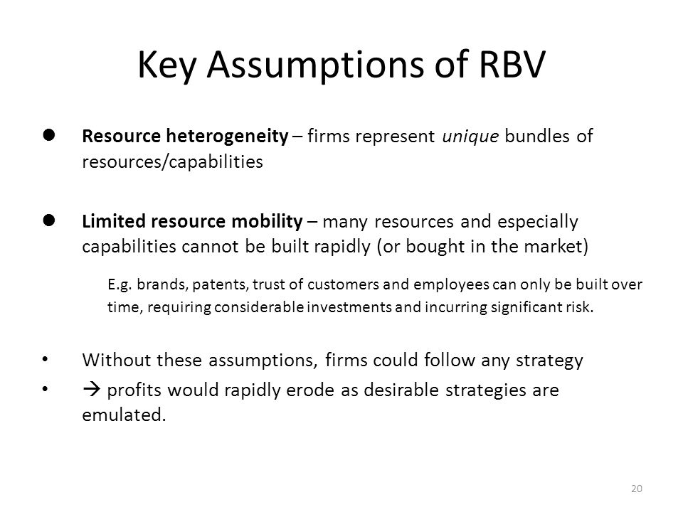 20 Key Assumptions of RBV Resource heterogeneity – firms represent unique bundles of resources/capabilities Limited resource mobility – many resources