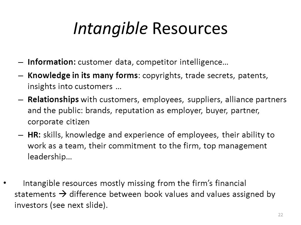 22 Intangible Resources – Information: customer data, competitor intelligence… – Knowledge in its many forms: copyrights, trade secrets, patents, insi