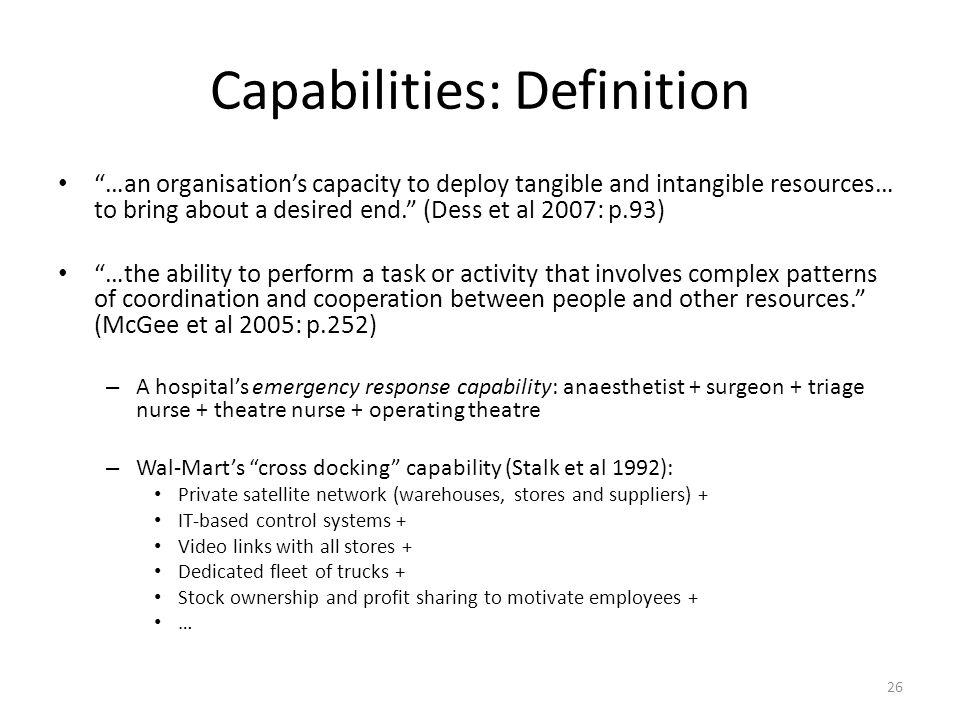 26 Capabilities: Definition …an organisation's capacity to deploy tangible and intangible resources… to bring about a desired end. (Dess et al 2007: p.93) …the ability to perform a task or activity that involves complex patterns of coordination and cooperation between people and other resources. (McGee et al 2005: p.252) – A hospital's emergency response capability: anaesthetist + surgeon + triage nurse + theatre nurse + operating theatre – Wal-Mart's cross docking capability (Stalk et al 1992): Private satellite network (warehouses, stores and suppliers) + IT-based control systems + Video links with all stores + Dedicated fleet of trucks + Stock ownership and profit sharing to motivate employees + …