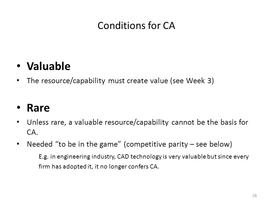 38 Conditions for CA Valuable The resource/capability must create value (see Week 3) Rare Unless rare, a valuable resource/capability cannot be the ba