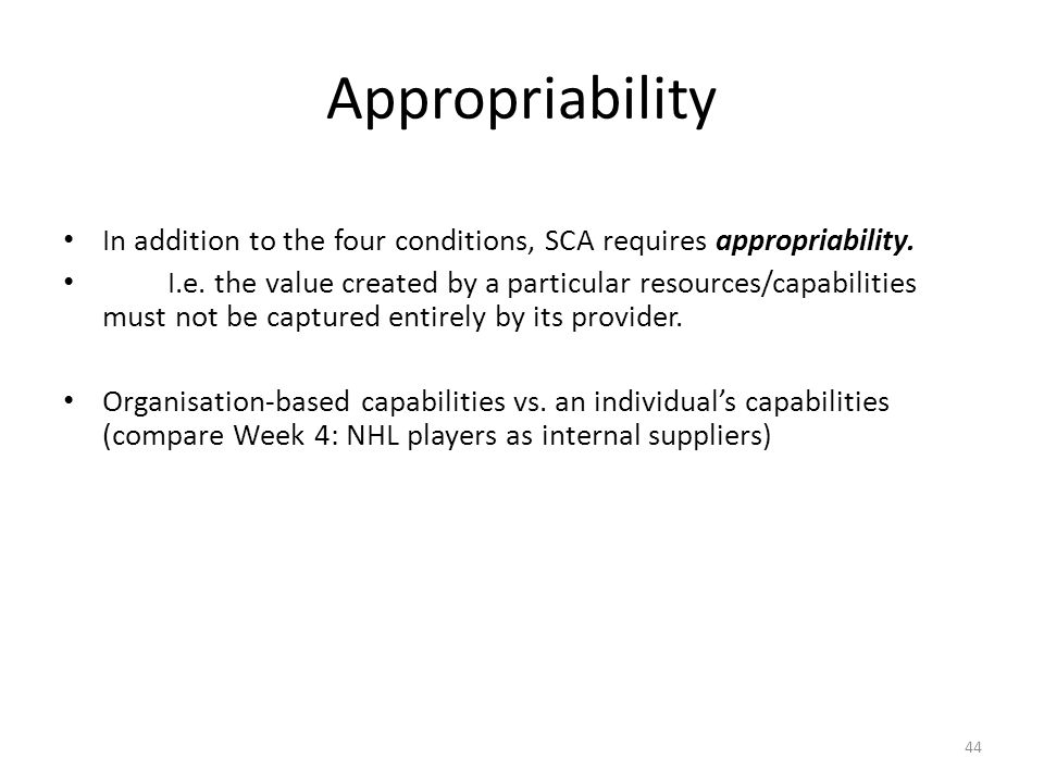 44 Appropriability In addition to the four conditions, SCA requires appropriability. I.e. the value created by a particular resources/capabilities mus