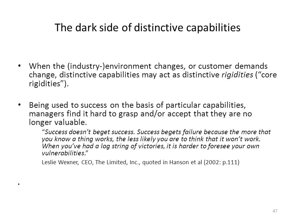 47 The dark side of distinctive capabilities When the (industry-)environment changes, or customer demands change, distinctive capabilities may act as distinctive rigidities ( core rigidities ).