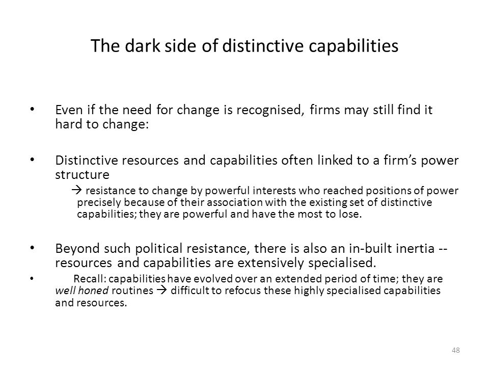 48 The dark side of distinctive capabilities Even if the need for change is recognised, firms may still find it hard to change: Distinctive resources and capabilities often linked to a firm's power structure  resistance to change by powerful interests who reached positions of power precisely because of their association with the existing set of distinctive capabilities; they are powerful and have the most to lose.
