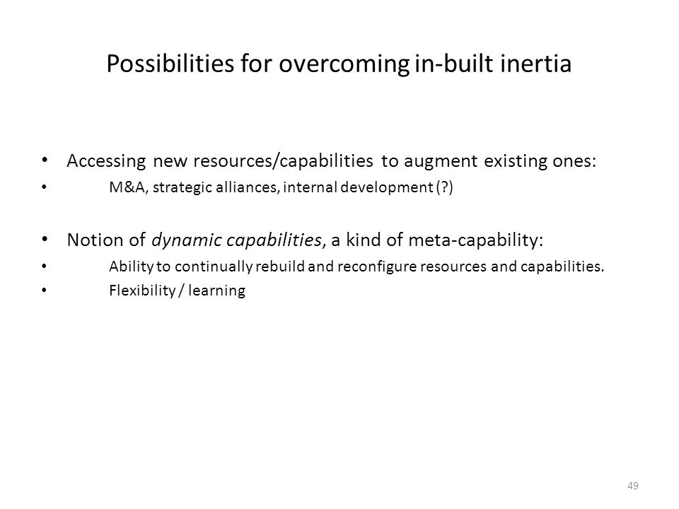 49 Possibilities for overcoming in-built inertia Accessing new resources/capabilities to augment existing ones: M&A, strategic alliances, internal dev