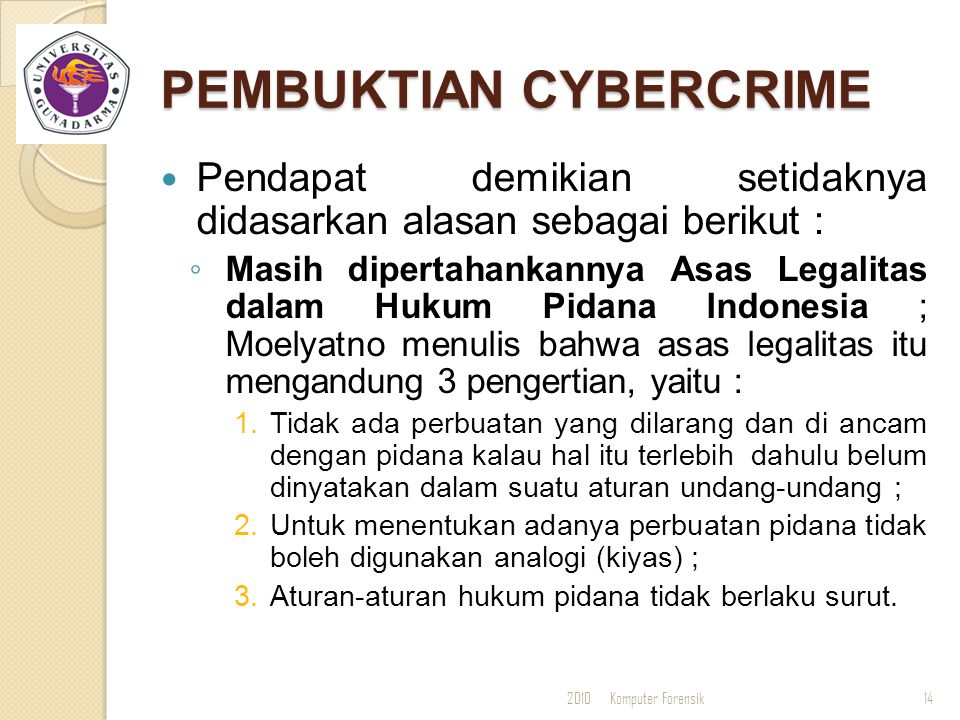 PEMBUKTIAN CYBERCRIME Pendapat demikian setidaknya didasarkan alasan sebagai berikut : ◦ Masih dipertahankannya Asas Legalitas dalam Hukum Pidana Indo