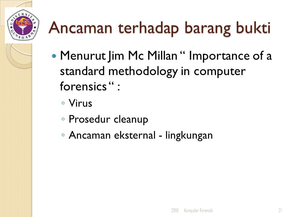 """Ancaman terhadap barang bukti Menurut Jim Mc Millan """" Importance of a standard methodology in computer forensics """" : ◦ Virus ◦ Prosedur cleanup ◦ Anca"""