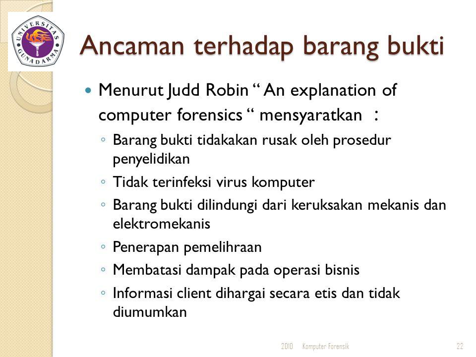 """Ancaman terhadap barang bukti Menurut Judd Robin """" An explanation of computer forensics """" mensyaratkan : ◦ Barang bukti tidakakan rusak oleh prosedur"""