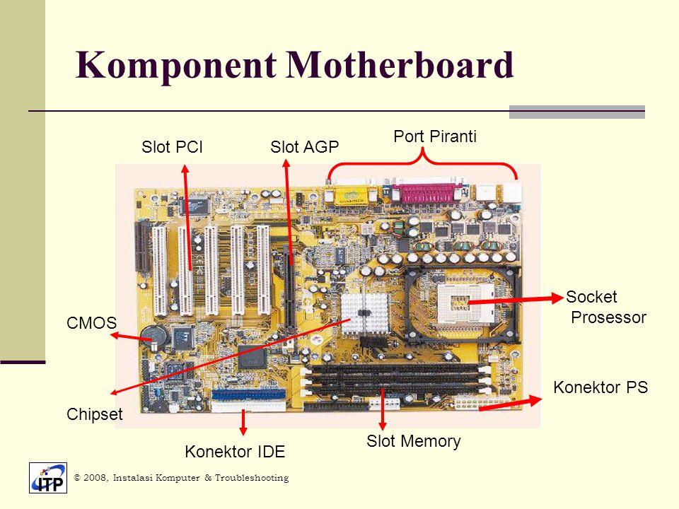 Komponent Motherboard © 2008, Instalasi Komputer & Troubleshooting Slot AGPSlot PCI Port Piranti Socket Prosessor Konektor PS Slot Memory Konektor IDE CMOS Chipset