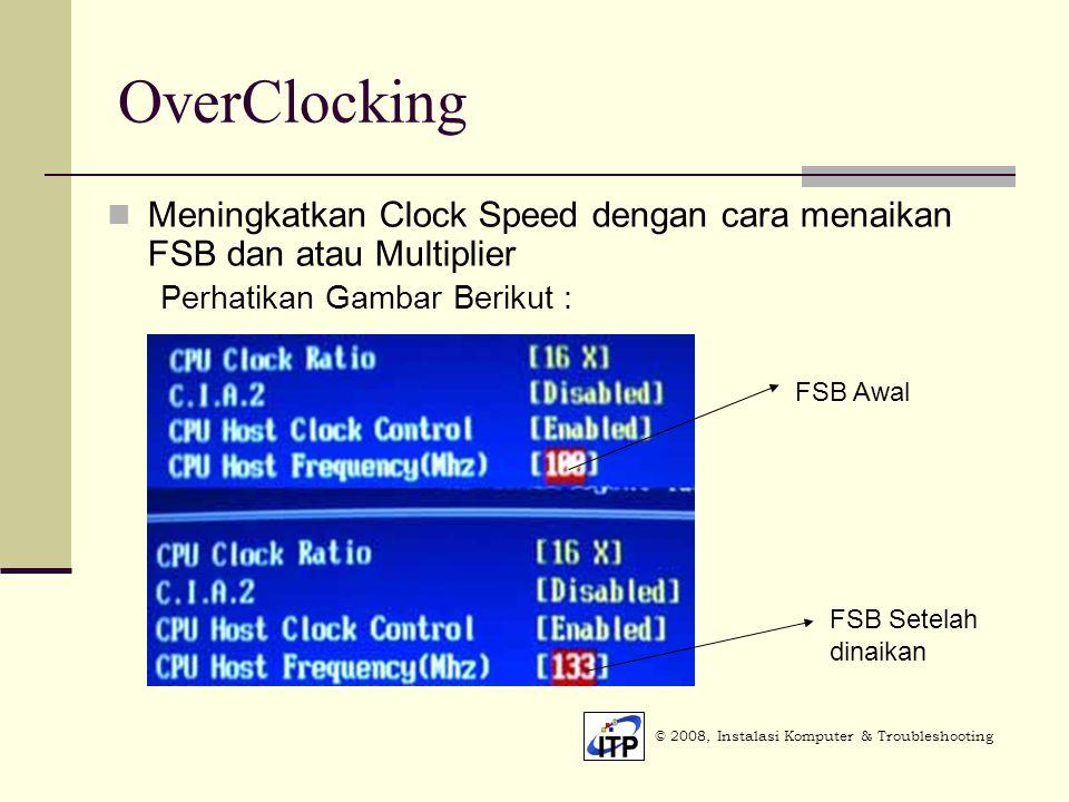 OverClocking © 2008, Instalasi Komputer & Troubleshooting Meningkatkan Clock Speed dengan cara menaikan FSB dan atau Multiplier Perhatikan Gambar Berikut : FSB Awal FSB Setelah dinaikan
