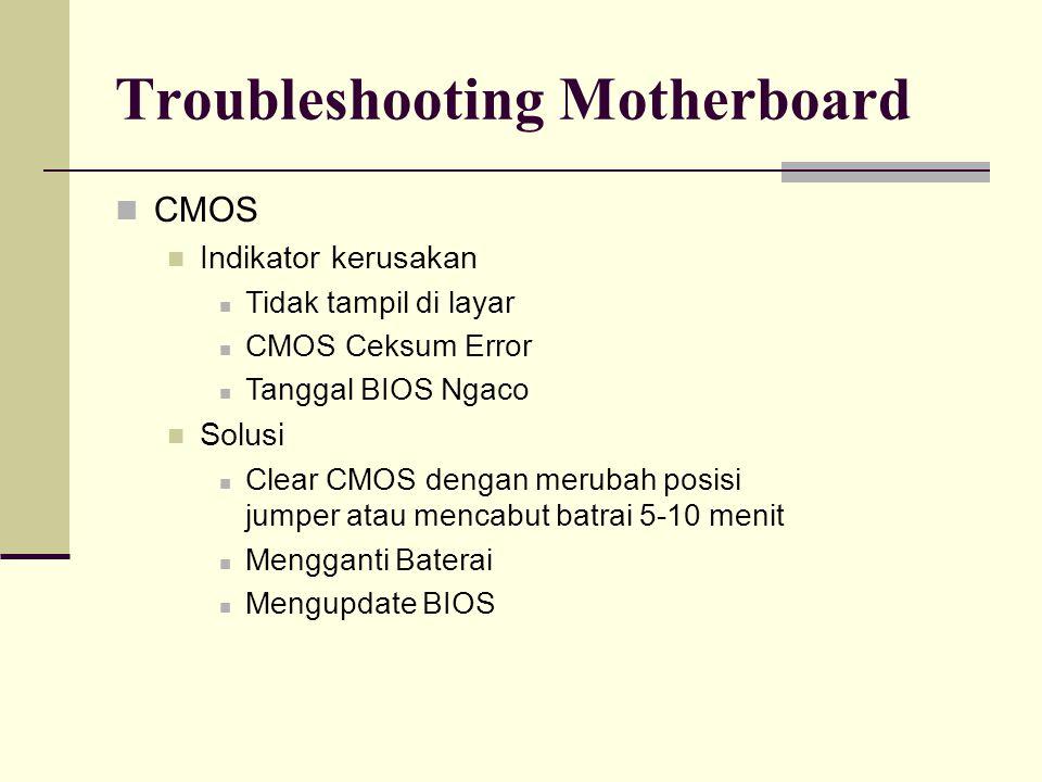 Troubleshooting Motherboard CMOS Indikator kerusakan Tidak tampil di layar CMOS Ceksum Error Tanggal BIOS Ngaco Solusi Clear CMOS dengan merubah posisi jumper atau mencabut batrai 5-10 menit Mengganti Baterai Mengupdate BIOS