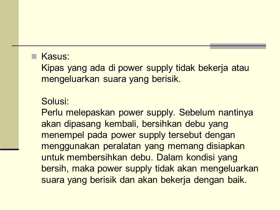Kasus: Kipas yang ada di power supply tidak bekerja atau mengeluarkan suara yang berisik.