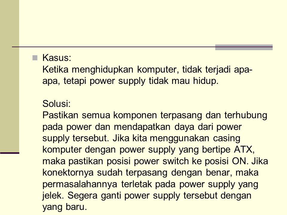 Kasus: Ketika menghidupkan komputer, tidak terjadi apa- apa, tetapi power supply tidak mau hidup.