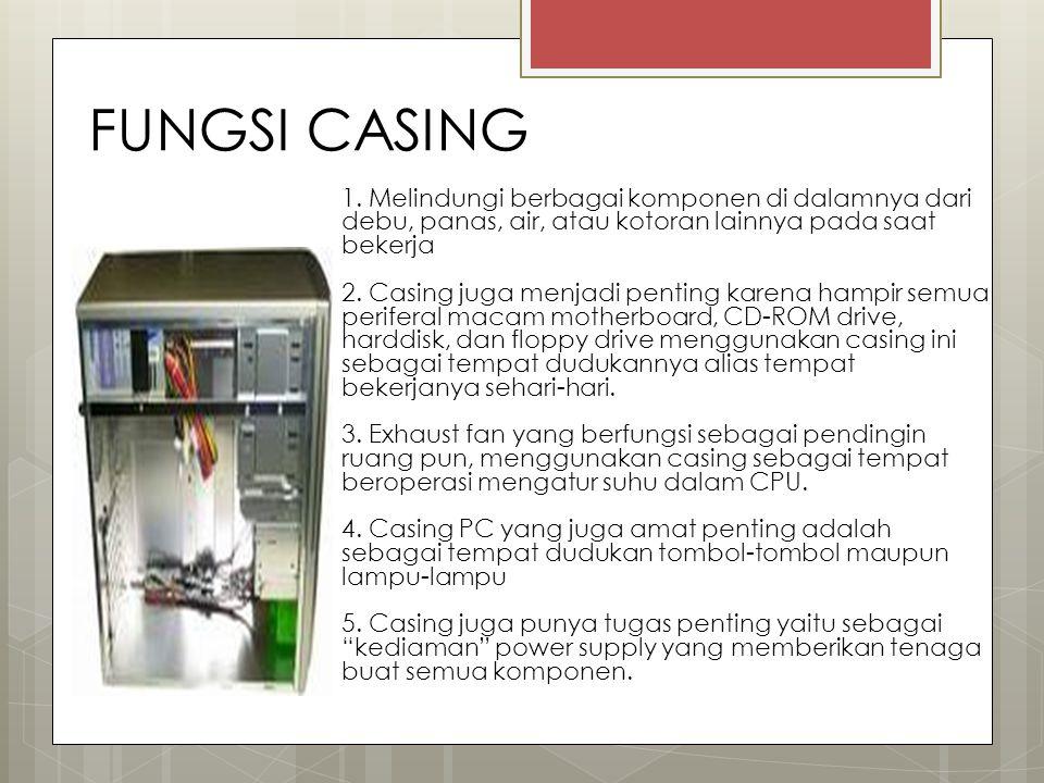 FUNGSI CASING 1. Melindungi berbagai komponen di dalamnya dari debu, panas, air, atau kotoran lainnya pada saat bekerja 2. Casing juga menjadi penting