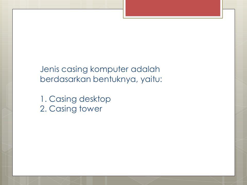 Jenis casing komputer adalah berdasarkan bentuknya, yaitu: 1. Casing desktop 2. Casing tower