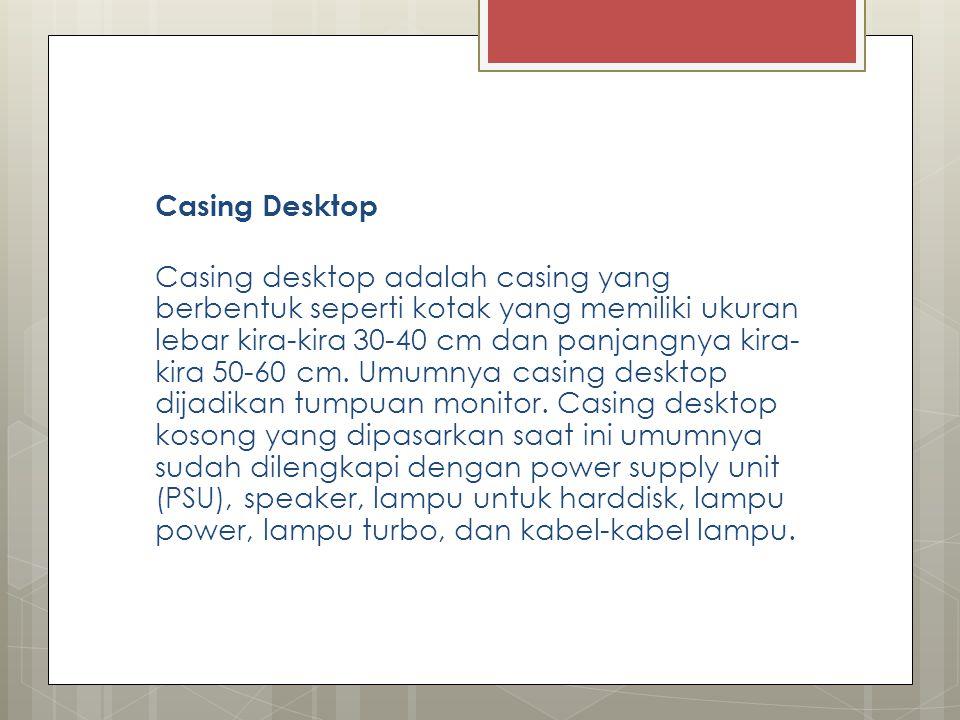 Casing Desktop Casing desktop adalah casing yang berbentuk seperti kotak yang memiliki ukuran lebar kira-kira 30-40 cm dan panjangnya kira- kira 50-60
