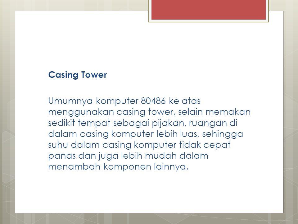 Casing Tower Umumnya komputer 80486 ke atas menggunakan casing tower, selain memakan sedikit tempat sebagai pijakan, ruangan di dalam casing komputer