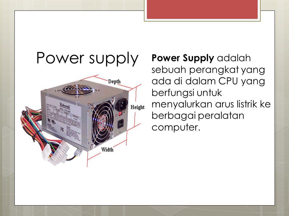 Power supply Power Supply adalah sebuah perangkat yang ada di dalam CPU yang berfungsi untuk menyalurkan arus listrik ke berbagai peralatan computer.