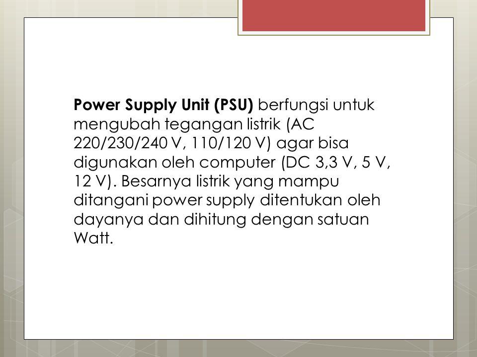 Power Supply Unit (PSU) berfungsi untuk mengubah tegangan listrik (AC 220/230/240 V, 110/120 V) agar bisa digunakan oleh computer (DC 3,3 V, 5 V, 12 V