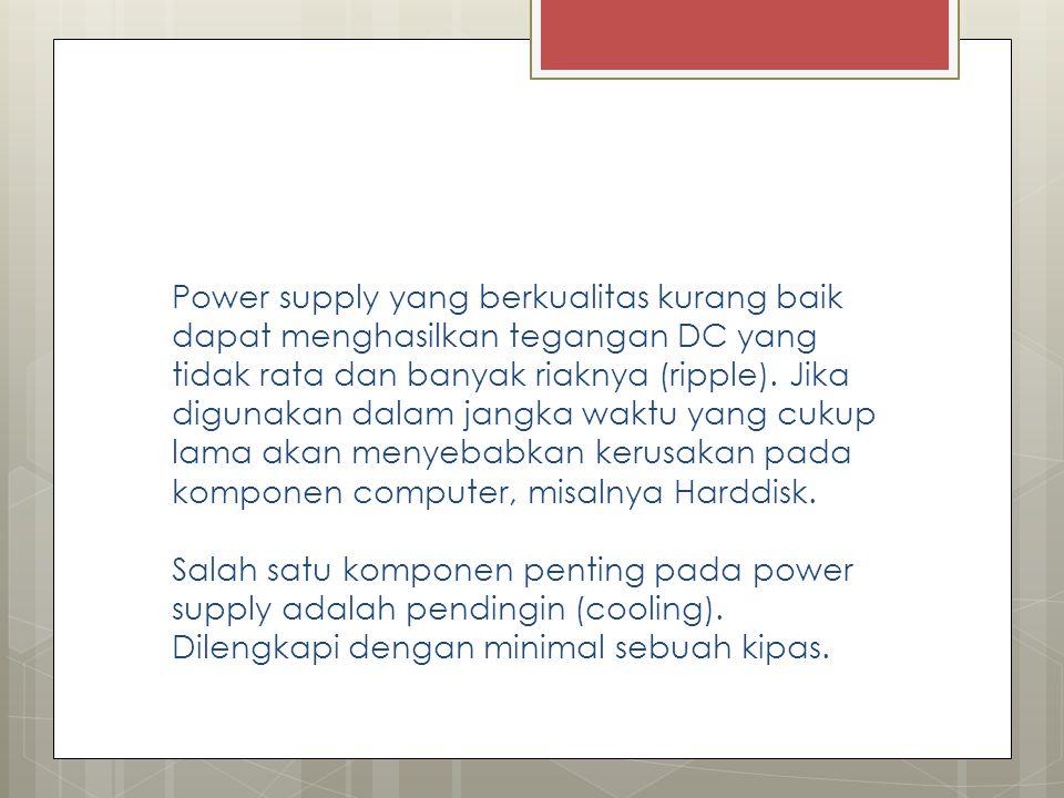 Power supply yang berkualitas kurang baik dapat menghasilkan tegangan DC yang tidak rata dan banyak riaknya (ripple). Jika digunakan dalam jangka wakt