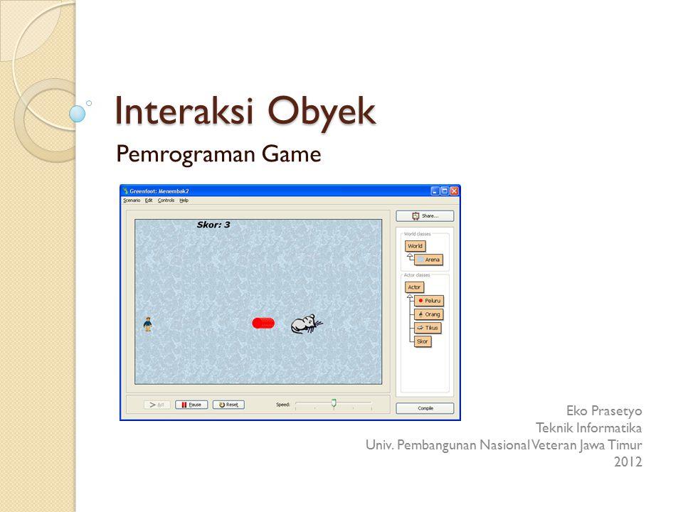 Interaksi Obyek Pemrograman Game Eko Prasetyo Teknik Informatika Univ. Pembangunan Nasional Veteran Jawa Timur 2012