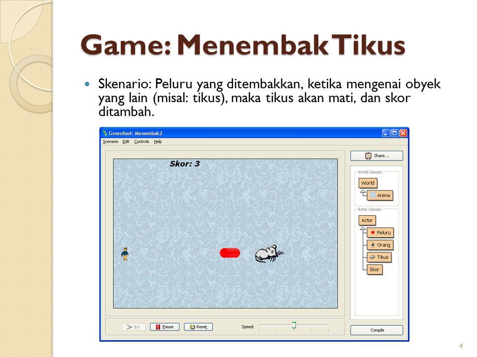 Game: Menembak Tikus Skenario: Peluru yang ditembakkan, ketika mengenai obyek yang lain (misal: tikus), maka tikus akan mati, dan skor ditambah. 4