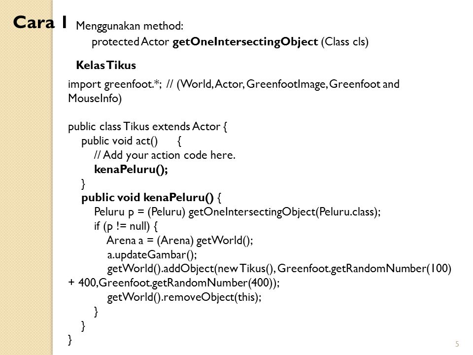 5 Kelas Tikus Menggunakan method: protected Actor getOneIntersectingObject (Class cls) import greenfoot.*; // (World, Actor, GreenfootImage, Greenfoot and MouseInfo) public class Tikus extends Actor { public void act() { // Add your action code here.