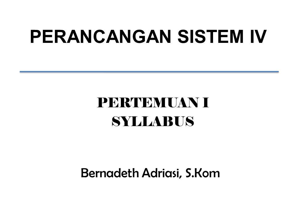 PERANCANGAN SISTEM IV Bernadeth Adriasi, S.Kom PERTEMUAN I SYLLABUS