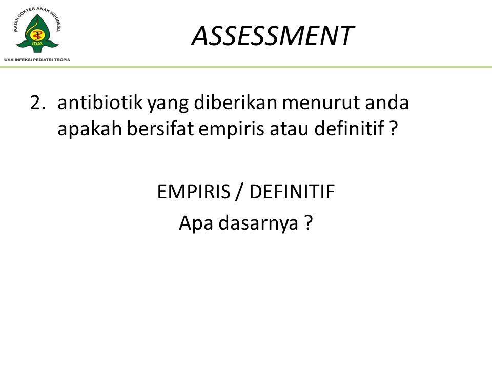 2.antibiotik yang diberikan menurut anda apakah bersifat empiris atau definitif ? EMPIRIS / DEFINITIF Apa dasarnya ? ASSESSMENT