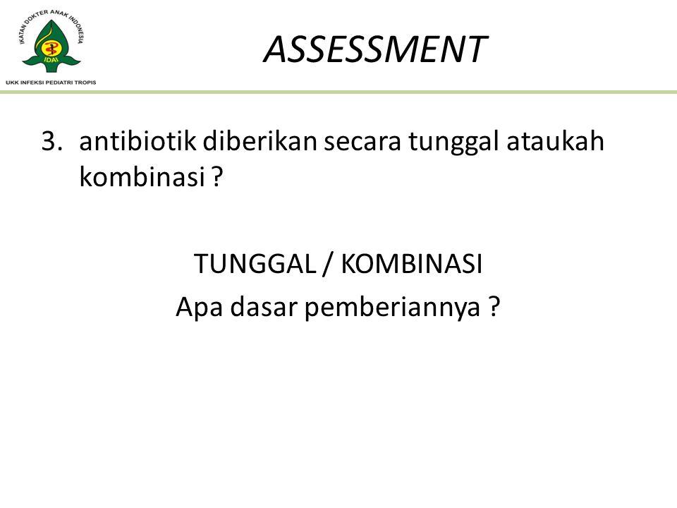 3.antibiotik diberikan secara tunggal ataukah kombinasi ? TUNGGAL / KOMBINASI Apa dasar pemberiannya ? ASSESSMENT