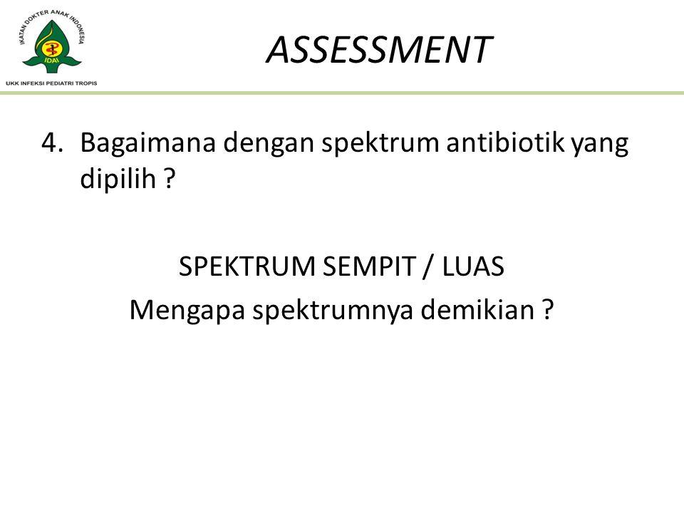 4.Bagaimana dengan spektrum antibiotik yang dipilih ? SPEKTRUM SEMPIT / LUAS Mengapa spektrumnya demikian ? ASSESSMENT