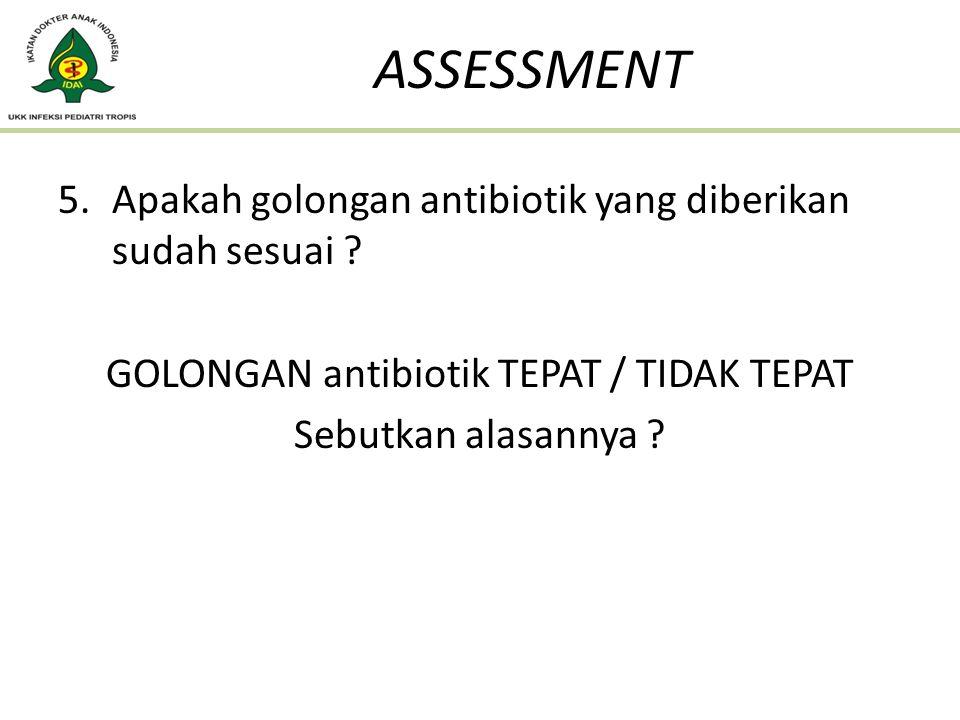 5.Apakah golongan antibiotik yang diberikan sudah sesuai ? GOLONGAN antibiotik TEPAT / TIDAK TEPAT Sebutkan alasannya ? ASSESSMENT