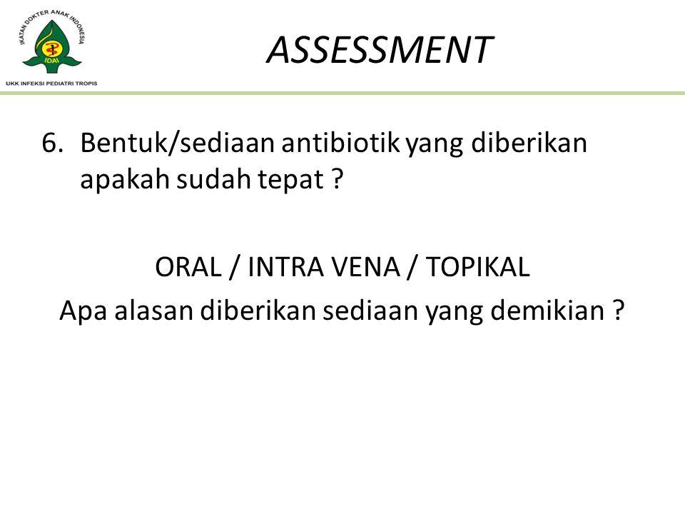 6.Bentuk/sediaan antibiotik yang diberikan apakah sudah tepat ? ORAL / INTRA VENA / TOPIKAL Apa alasan diberikan sediaan yang demikian ? ASSESSMENT