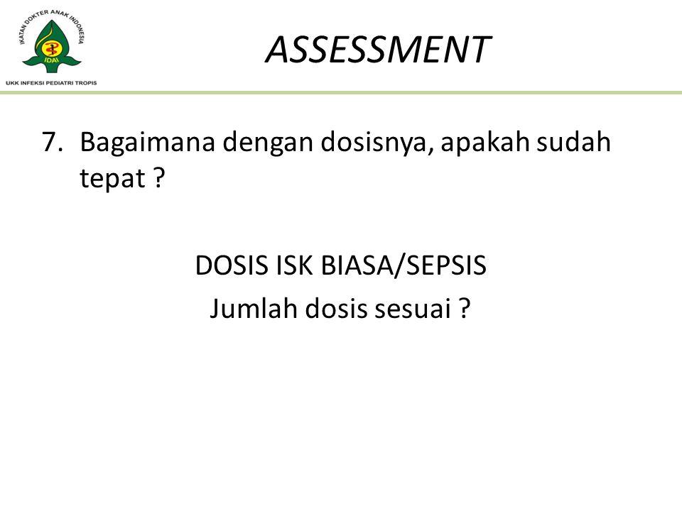 7.Bagaimana dengan dosisnya, apakah sudah tepat ? DOSIS ISK BIASA/SEPSIS Jumlah dosis sesuai ? ASSESSMENT