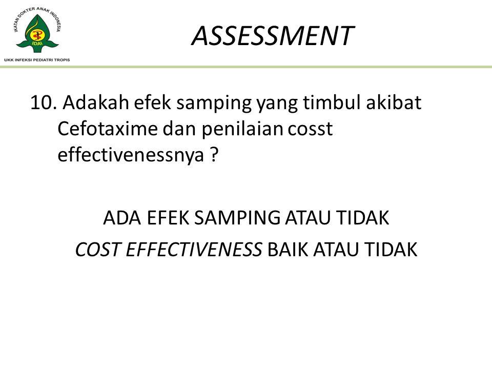 10. Adakah efek samping yang timbul akibat Cefotaxime dan penilaian cosst effectivenessnya ? ADA EFEK SAMPING ATAU TIDAK COST EFFECTIVENESS BAIK ATAU