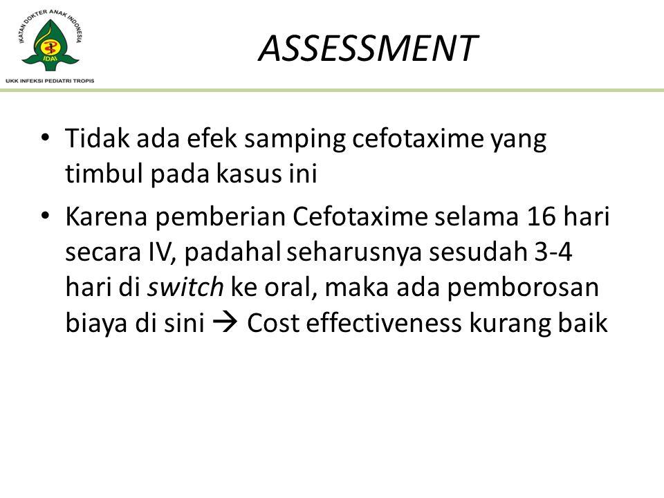 Tidak ada efek samping cefotaxime yang timbul pada kasus ini Karena pemberian Cefotaxime selama 16 hari secara IV, padahal seharusnya sesudah 3-4 hari