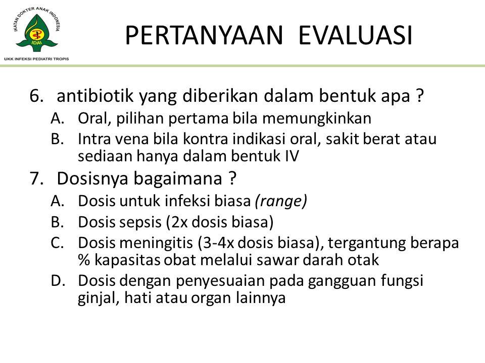 6.antibiotik yang diberikan dalam bentuk apa ? A.Oral, pilihan pertama bila memungkinkan B.Intra vena bila kontra indikasi oral, sakit berat atau sedi