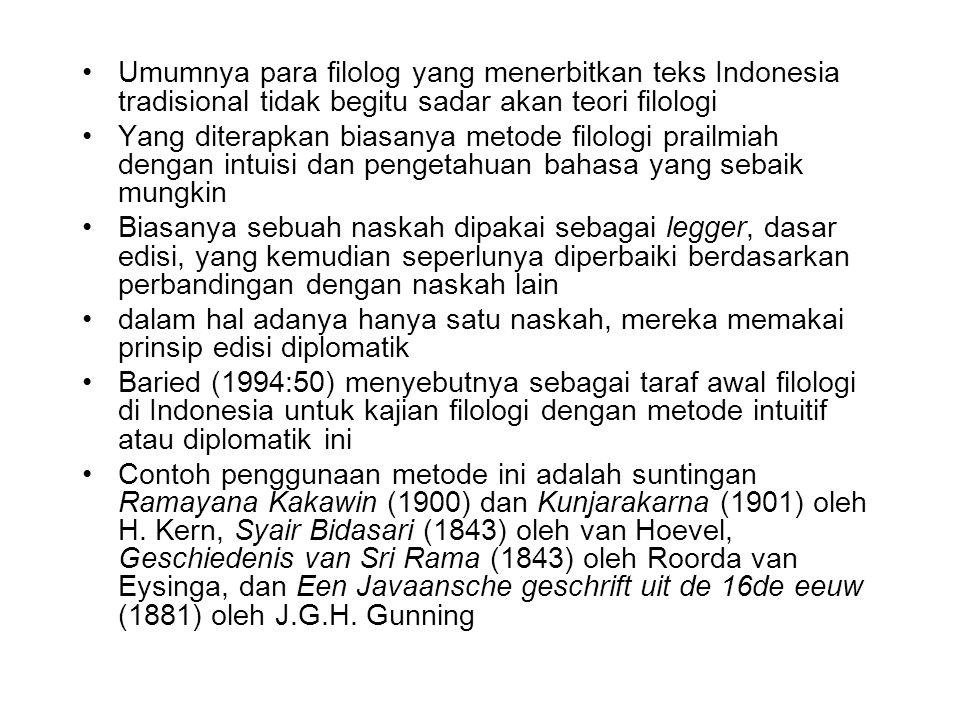 Umumnya para filolog yang menerbitkan teks Indonesia tradisional tidak begitu sadar akan teori filologi Yang diterapkan biasanya metode filologi prailmiah dengan intuisi dan pengetahuan bahasa yang sebaik mungkin Biasanya sebuah naskah dipakai sebagai legger, dasar edisi, yang kemudian seperlunya diperbaiki berdasarkan perbandingan dengan naskah lain dalam hal adanya hanya satu naskah, mereka memakai prinsip edisi diplomatik Baried (1994:50) menyebutnya sebagai taraf awal filologi di Indonesia untuk kajian filologi dengan metode intuitif atau diplomatik ini Contoh penggunaan metode ini adalah suntingan Ramayana Kakawin (1900) dan Kunjarakarna (1901) oleh H.