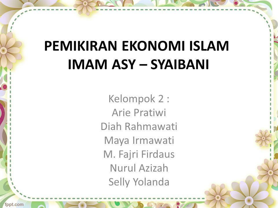PEMIKIRAN EKONOMI ISLAM IMAM ASY – SYAIBANI Kelompok 2 : Arie Pratiwi Diah Rahmawati Maya Irmawati M. Fajri Firdaus Nurul Azizah Selly Yolanda