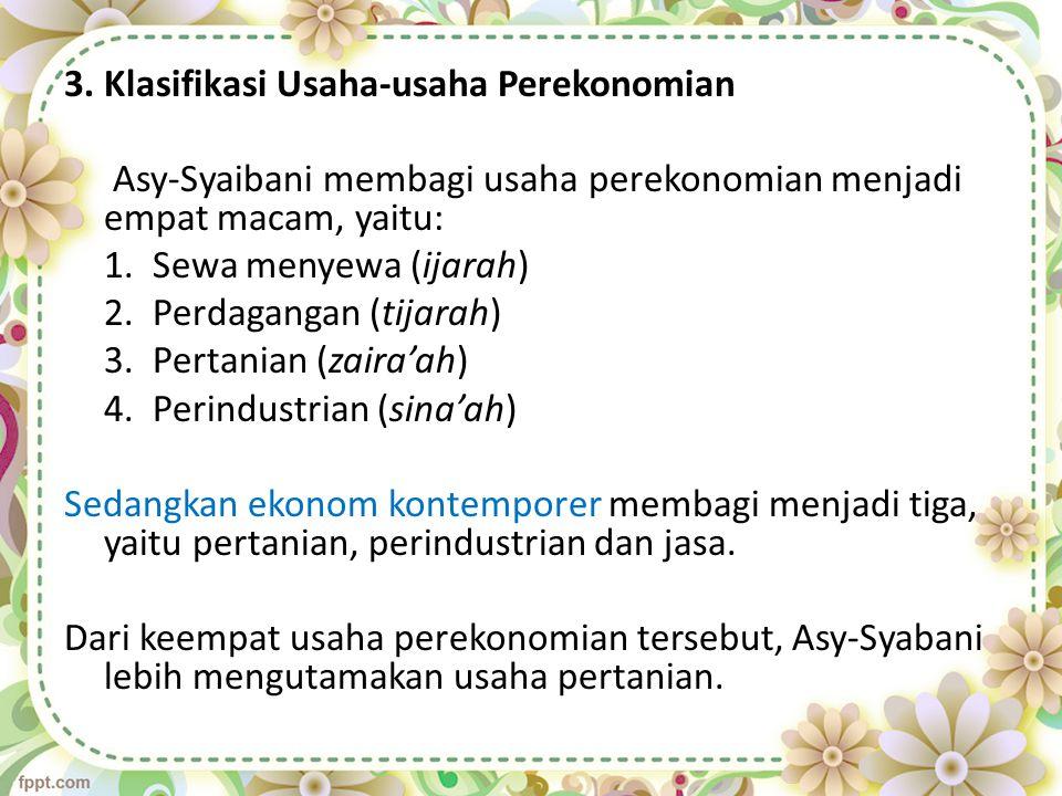 3. Klasifikasi Usaha-usaha Perekonomian Asy-Syaibani membagi usaha perekonomian menjadi empat macam, yaitu: 1. Sewa menyewa (ijarah) 2. Perdagangan (t