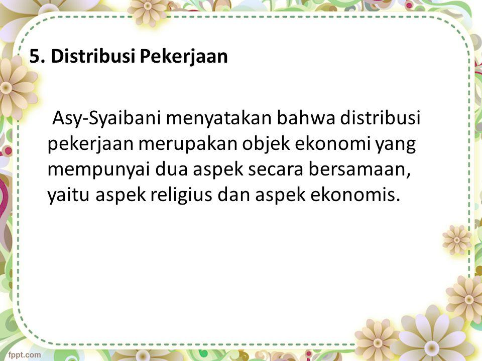 5. Distribusi Pekerjaan Asy-Syaibani menyatakan bahwa distribusi pekerjaan merupakan objek ekonomi yang mempunyai dua aspek secara bersamaan, yaitu as